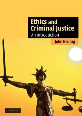 Ethics and Criminal Justice By Kleinig, John